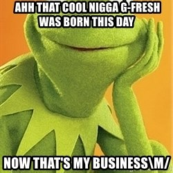 Kermit the frog -  ahh that cool nigga G-Fresh was born this day now that's my business\m/