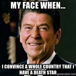 RONALDREAGAN - MY FACE WHEN... I CONVINCE A WHOLE COUNTRY THAT I HAVE A DEATH STAR