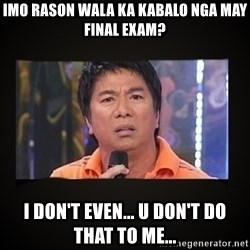 Willie Revillame me - imo rason wala ka kabalo nga may final exam? i don't even... u don't do that to me...