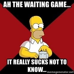 Homer Jay Simpson - ah the waiting game...  it really sucks not to know...