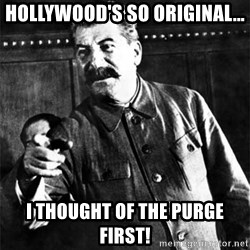 Joseph Stalin - Hollywood's so original... I thought of the purge first!
