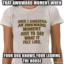 That Awkward Moment When - That awkward moment when  your dog knows your leaving the house