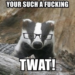 Nerdy Badger - Your such a fucking TWAT!