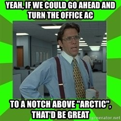"Lumberg - yeah, if we could go ahead and turn the office ac to a notch above ""arctic"", that'd be great"