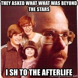 Family Man - they asked what what was beyond the stars I sh to the afterlife
