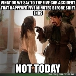 What do we say to the god of death ?  - What do we say to the five car accident that happened five minutes before shift ends NOT TODAY