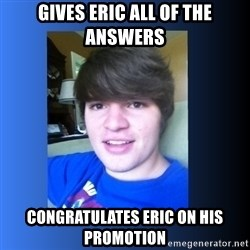 Dumb Dan  - Gives Eric all of the answers Congratulates Eric on his promotion