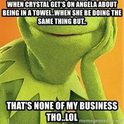 Kermit the frog - when crystal get's on angela about being in a towel..when she be doing the same thing but.. that's none of my business tho..lol