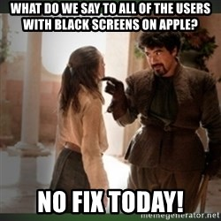 What do we say to the god of death ?  - What do we say to all of the users with black screens on Apple? No fix today!