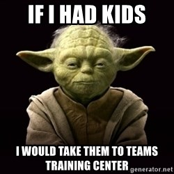 ProYodaAdvice - if i had kids i would take them to teams training center