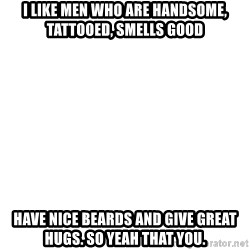 Blank Meme - I like men who are handsome, tattooed, smells good have nice beards and give great hugs. so yeah that you.