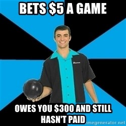Annoying Bowler Guy  - Bets $5 a game Owes you $300 and still hasn't paid