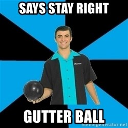 Annoying Bowler Guy  - Says Stay Right Gutter Ball
