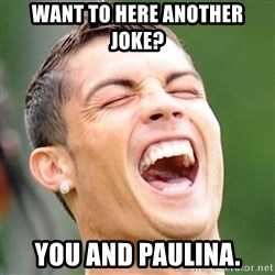 Cristiano Ronaldo Laughing - Want to here another joke? You and Paulina.