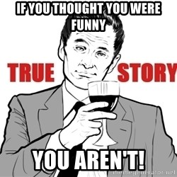 true story - If you thought you were funny You Aren't!