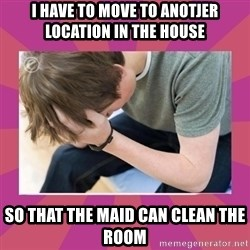 First World Gamer Problems - I HAVE TO MOVE TO ANOTJER LOCATION IN THE HOUSE SO THAT THE MAID CAN CLEAN THE ROOM