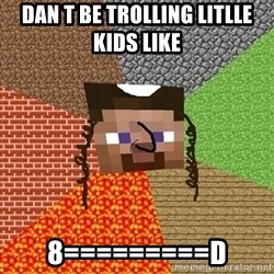 Minecraft Jew - dan t be trolling litlle kids like  8=========d