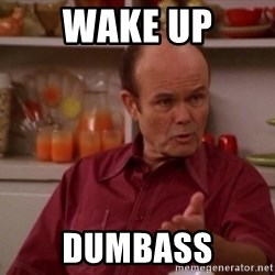 Red Forman - WAKE UP DUMBASS