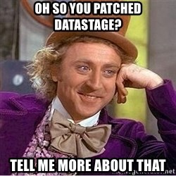 Oh so you're - Oh so you patched Datastage? Tell me more about that