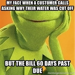 Kermit the frog - My face when a customer calls asking why their water was cut off  But the bill 60 days past due