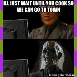 ill just wait here - ill just wait until you cook so we can go to town