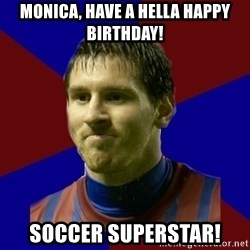 Lionel Messi - Monica, have a hella happy Birthday! Soccer Superstar!