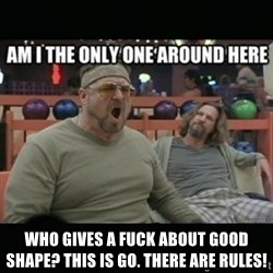 angry walter -  who gives a fuck about good shape? this is go. there are rules!