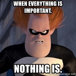 Syndrome Incredibles  - When everything is important, nothing is.
