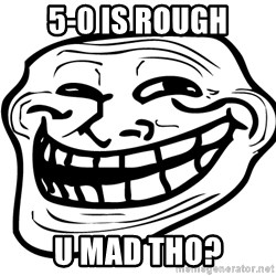 You Mad - 5-0 is rough u mad tho?