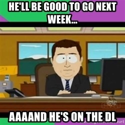 south park it's gone - He'll be good to go next week... Aaaand he's on the DL