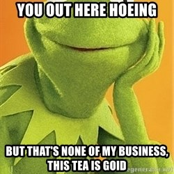 Kermit the frog - you out here hoeing but that's none of my business, this tea is goid