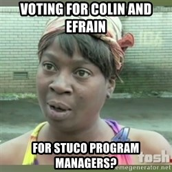 Everybody got time for that - Voting for Colin and Efrain  for STUCO Program Managers?