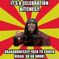 Dave Chappelle/RickJames - It's a celebration bitches!! DAAAARKNESS!!! FUCK YO COUCH NIGGA. AH AH AHHH!