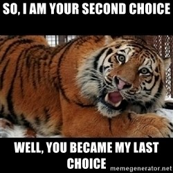 Sarcasm Tiger - so, I am your second choice well, you became my last choice