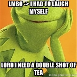 Kermit the frog - LMBO -> I had to laugh Myself  Lord I need a Double Shot of Tea