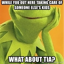 Kermit the frog - While you out here taking care of SOMEONE ELSE'S KIDS What about TIA?