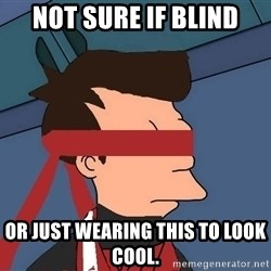 fryshi - Not sure if blind or just wearing this to look cool.