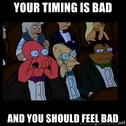 X is bad and you should feel bad - Your timing is bad and you should feel bad