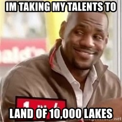 lebron - IM TAKING MY TALENTS to land of 10,000 lakes