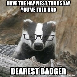 Nerdy Badger - Have the happiest Thursday you've ever had Dearest badger