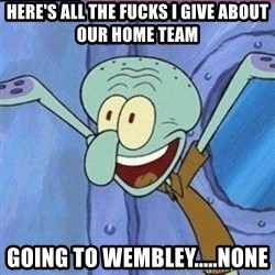 calamardo me vale - here's all the fucks i give about our home team going to Wembley.....none
