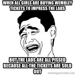 FU*CK THAT GUY - when all girls are buying Wembley tickets to impress the lads but the lads are all pissed because all the tickets are sold out