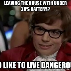 I too like to live dangerously - LEAVING THE HOUSE WITH UNDER 20% BATTERY?