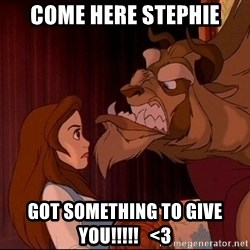 BeastGuy - Come here Stephie Got something to give you!!!!!   <3