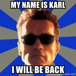Terminator 2 - My name is Karl I will be back