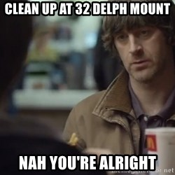 nah you're alright - Clean up at 32 delph mount Nah you're alright