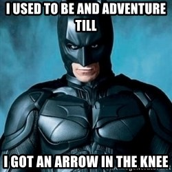 Blatantly Obvious Batman - I used to be and adventure till I got an arrow in the knee
