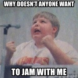 The Fotographing Fat Kid  - Why doesn't anyone want To jam with me