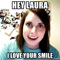 Creepy Girlfriend Meme - Hey Laura I love your smile