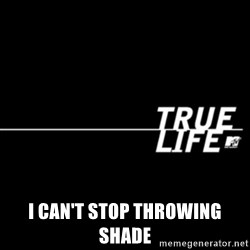true life -  I can't stop throwing shade